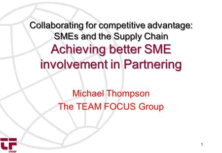 1 Collaborating for competitive advantage: SMEs and the Supply Chain Achieving better SME involvement in Partnering Michael Thompson The TEAM FOCUS Group.