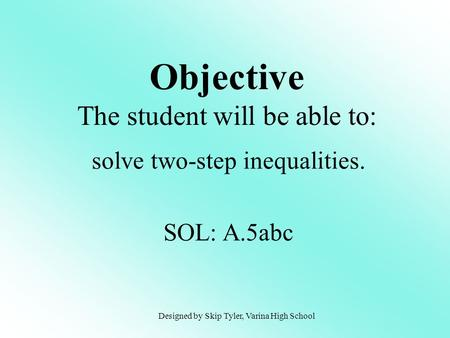 Objective The student will be able to: solve two-step inequalities. SOL: A.5abc Designed by Skip Tyler, Varina High School.