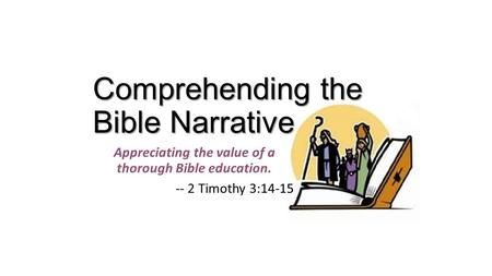Comprehending the Bible Narrative Appreciating the value of a thorough Bible education. -- 2 Timothy 3:14-15.