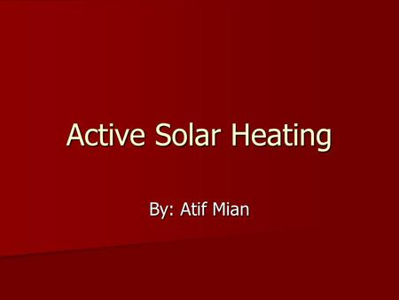 Active Solar Heating By: Atif Mian. The objective is to teach everyone more about active solar heating systems and what its advantages are.
