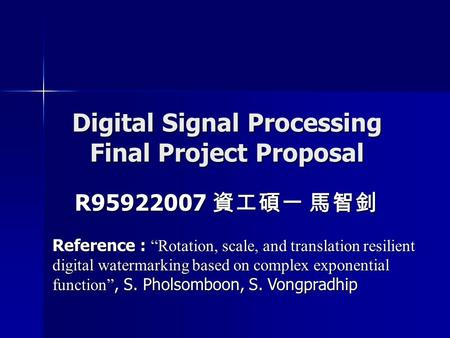 "Digital Signal Processing Final Project Proposal R95922007 資工碩一 馬智釗 Reference : ""Rotation, scale, and translation resilient digital watermarking based."