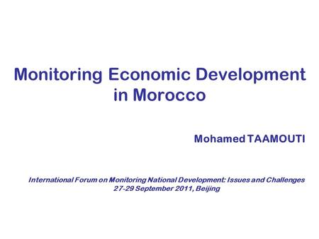 Monitoring Economic Development in Morocco Mohamed TAAMOUTI International Forum on Monitoring National Development: Issues and Challenges 27-29 September.