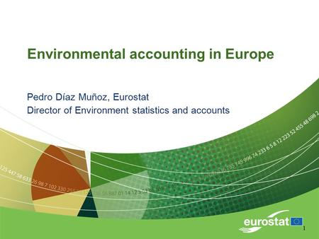 1 Environmental accounting in Europe Pedro Díaz Muñoz, Eurostat Director of Environment statistics and accounts.