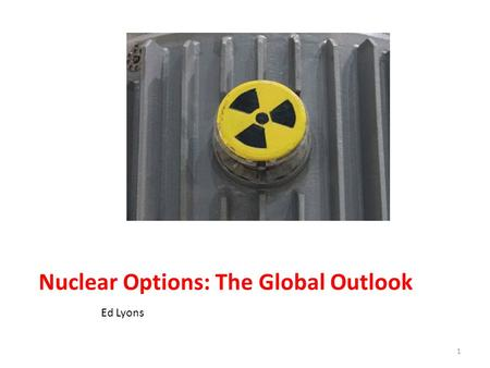 Nuclear Options: The Global Outlook Ed Lyons 1. OVERVIEW/RELEVANCE Correlation of <strong>Electricity</strong> <strong>consumption</strong> and Economic Expansion Renewable sources of.