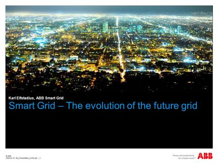 © ABB 2009-04-16 SG_Presentation_rev9b.ppt | 1 © ABB 2009-04-16 SG_Presentation_rev9b.ppt | 1 Smart Grid – The evolution of the future grid Karl Elfstadius,