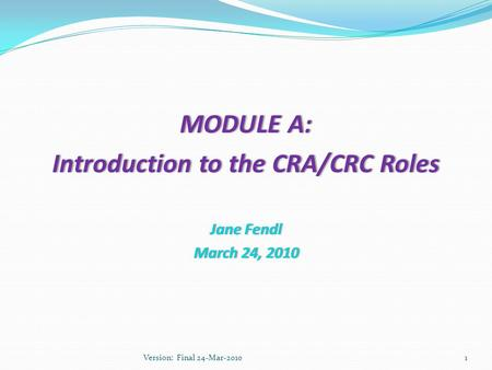 MODULE A:MODULE A: Introduction to the CRA/CRC RolesIntroduction to the CRA/CRC Roles Jane FendlJane Fendl March 24, 2010March 24, 2010 1Version: Final.