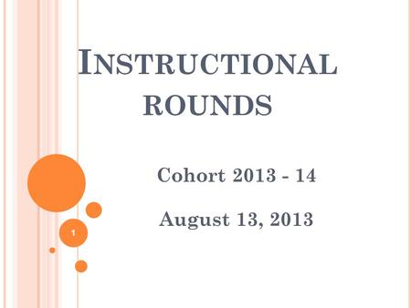 I NSTRUCTIONAL ROUNDS Cohort 2013 - 14 August 13, 2013 1.