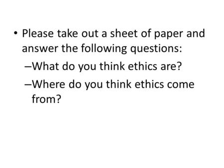 Please take out a sheet of paper and answer the following questions: – What do you think ethics are? – Where do you think ethics come from?