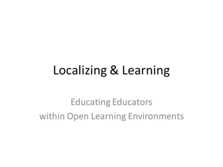 Localizing & Learning Educating Educators within Open Learning Environments.