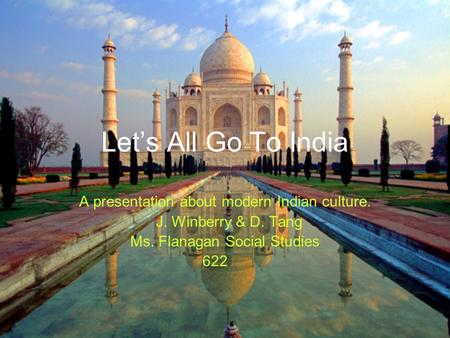 Let's All Go To India A presentation about modern Indian culture. J. Winberry & D. Tang Ms. Flanagan Social Studies 622.