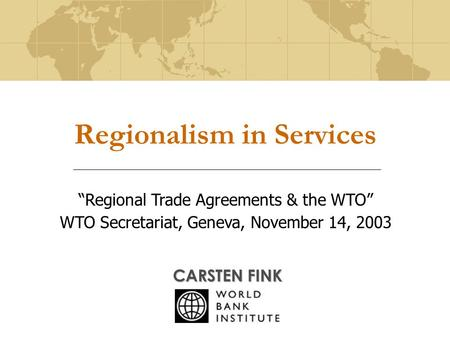 "Regionalism in Services CARSTEN FINK ""Regional Trade Agreements & the WTO"" WTO Secretariat, Geneva, November 14, 2003."