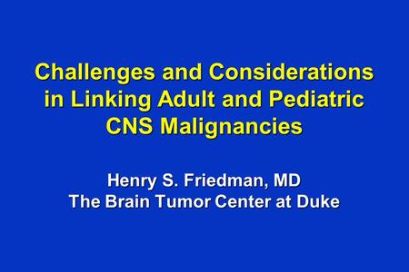 Challenges and Considerations in Linking Adult and Pediatric CNS Malignancies Henry S. Friedman, MD The Brain Tumor Center at Duke.