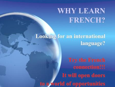 WHY LEARN FRENCH? Looking for an international language? Try the French connection!!! It will open doors to a world of opportunities Looking for an international.