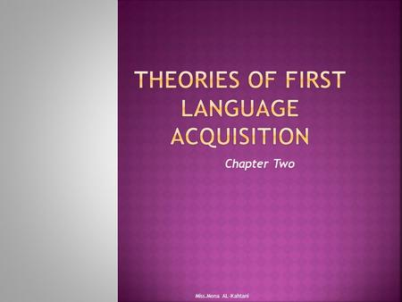 Chapter Two Miss.Mona AL-Kahtani. Why do people study language acquisition??? Take a minute and think about it?