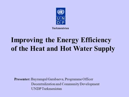 Improving the Energy Efficiency of the Heat and Hot Water Supply Presenter: Bayramgul Garabaeva, Programme Officer Decentralization and Community Development.