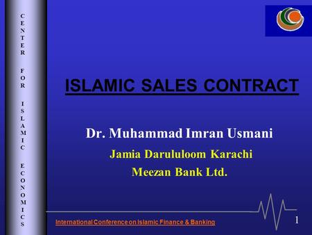 CENTER FOR ISLAMIC ECONOMICSCENTER FOR ISLAMIC ECONOMICS International Conference on Islamic Finance & Banking 1 ISLAMIC SALES CONTRACT Dr. Muhammad Imran.