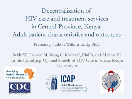 Decentralization of HIV care and treatment services in Central Province, Kenya: Adult patient characteristics and outcomes Presenting author: William Reidy,