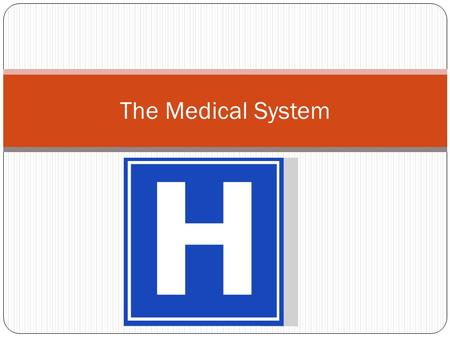 The Medical System. The Health Care System This includes all available medical services, the ways in which individuals pay for medical care, and aimed.