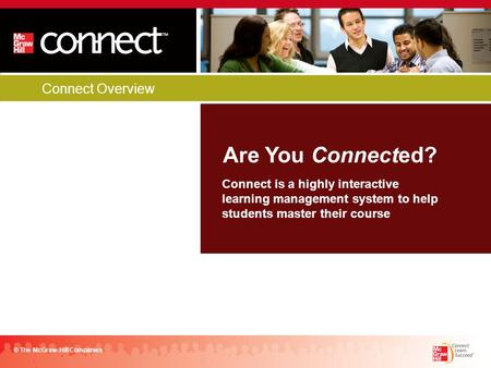 Connect Overview Are You Connected? © The McGraw-Hill Companies Connect is a highly interactive learning management system to help students master their.