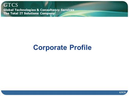 GTCS Global Technologies & Consultancy Services The Total IT Solutions Company GTCS Corporate Profile.
