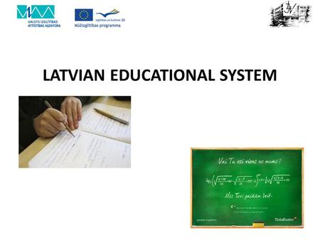 LATVIAN EDUCATIONAL SYSTEM. SCHOOL EDUCATION AND HIGHER EDUCATION School education After nine years of basic education, secondary education is provided.