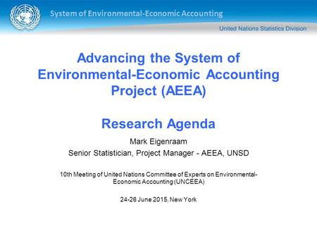 System of Environmental-Economic Accounting Advancing the System of Environmental-Economic Accounting Project (AEEA) Research Agenda Mark Eigenraam Senior.