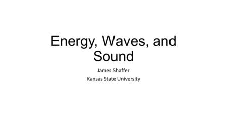 Energy, Waves, and Sound James Shaffer Kansas State University.
