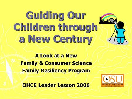 1 Guiding Our Children through a New Century A Look at a New Family & Consumer Science Family Resiliency Program OHCE Leader Lesson 2006.