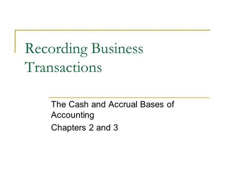 Recording Business Transactions The Cash and Accrual Bases of Accounting Chapters 2 and 3.