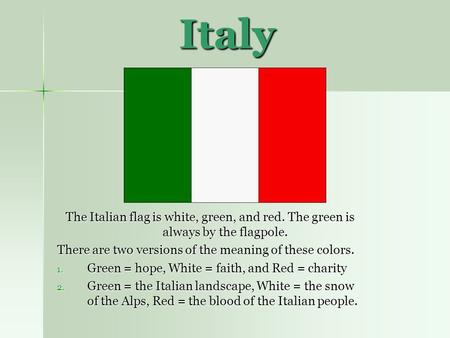 Italy The Italian flag is white, green, and red. The green is always by the flagpole. There are two versions of the meaning of these colors. Green = hope,