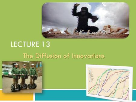 LECTURE 13 The Diffusion of Innovations 1. What is Diffusion of Innovation?  It is not so much about what researchers or inventors innovate– it is more.