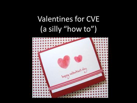 "Valentines for CVE (a silly ""how to""). STEP 1: Fold the Valentine into a card Hold the card in your hand and then…. Fold it neatly. Like this."