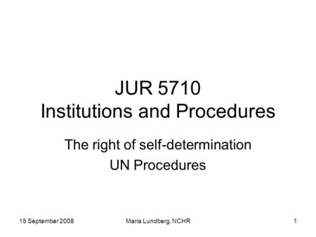 15 September 2008Maria Lundberg, NCHR1 JUR 5710 Institutions and Procedures The right of self-determination UN Procedures.