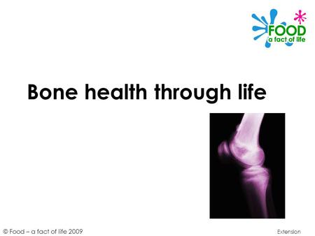 © Food – a fact of life 2009 Bone health through life Extension.