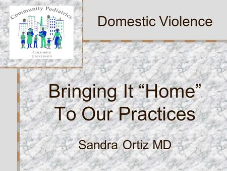 "Bringing It ""Home"" To Our Practices Sandra Ortiz MD Domestic Violence."