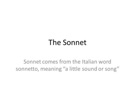 "The Sonnet Sonnet comes from the Italian word sonnetto, meaning ""a little sound or song"""