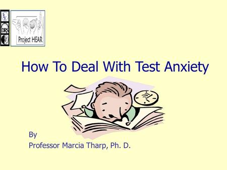 By Professor Marcia Tharp, Ph. D. How To Deal With Test Anxiety.