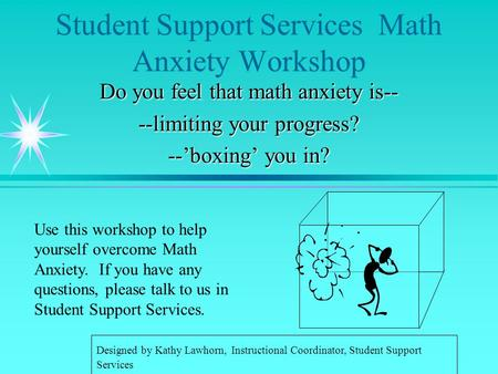 Student Support Services Math Anxiety Workshop Do you feel that math anxiety is-- --limiting your progress? --'boxing' you in? Use this workshop to help.