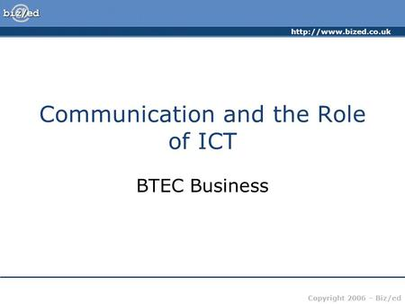 Copyright 2006 – Biz/ed Communication and the Role of ICT BTEC Business.
