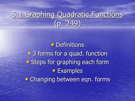 5.1 Graphing Quadratic Functions (p. 249) Definitions Definitions 3 forms for a quad. function 3 forms for a quad. function Steps for graphing each form.