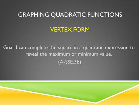 GRAPHING QUADRATIC FUNCTIONS VERTEX FORM Goal: I can complete the square in a quadratic expression to reveal the maximum or minimum value. (A-SSE.3b)