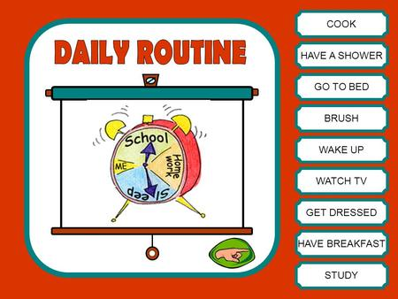 DAILY ROUTINE COOK HAVE A SHOWER GO TO BED BRUSH WAKE UP WATCH TV