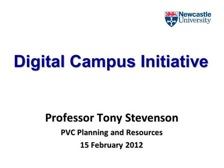 Digital Campus Initiative Professor Tony Stevenson PVC Planning and Resources 15 February 2012.