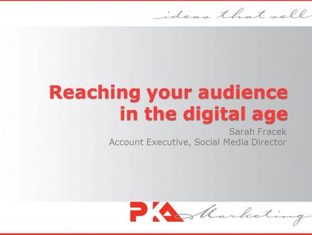 Reaching your audience in the digital age Sarah Fracek Account Executive, Social Media Director.