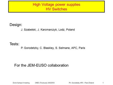 End of phase A meeting CNES (Toulouse) 2/02/2012 Ph. Gorodetzky APC - Paris Diderot1 High Voltage power supplies HV Switches Design: J. Szabelski, J. Karcmarczyk,