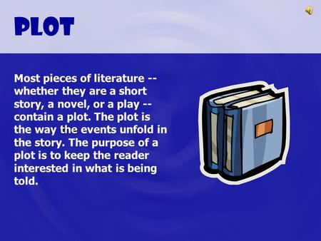Plot the Most pieces of literature -- whether they are a short story, a novel, or a play -- contain a plot. The plot is the way the events unfold in the.