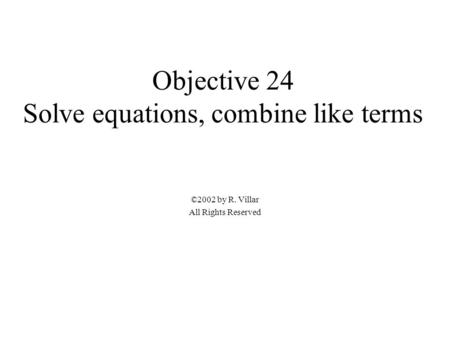 Objective 24 Solve equations, combine like terms ©2002 by R. Villar All Rights Reserved.
