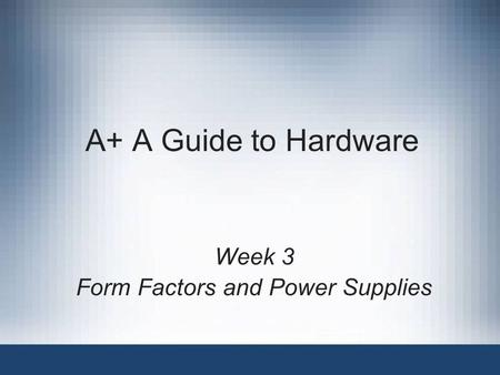 A+ A Guide to Hardware Week 3 Form Factors and Power Supplies.