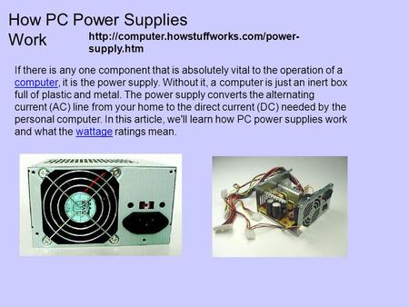 How PC Power Supplies Work If there is any one component that is absolutely vital to the operation of a computer, it is the power supply. Without it, a.