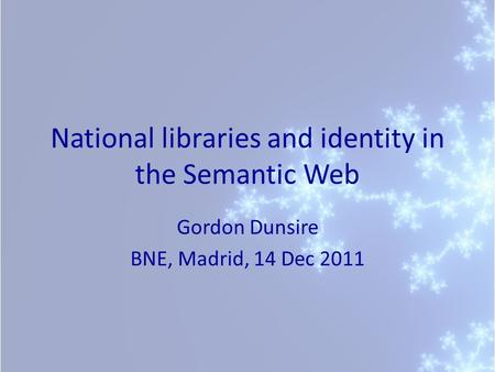 National libraries and identity in the Semantic Web Gordon Dunsire BNE, Madrid, 14 Dec 2011.